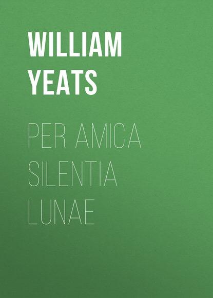 William Butler Yeats Per Amica Silentia Lunae william butler yeats w b yeats