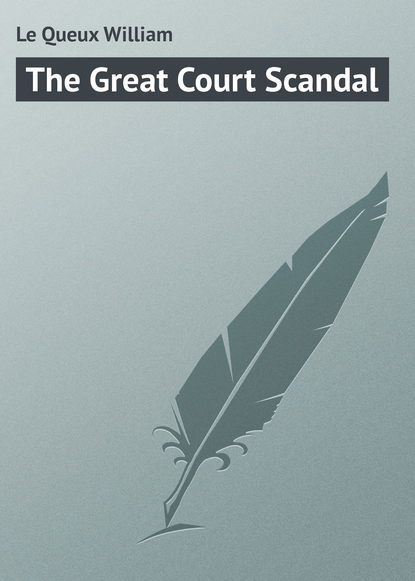 Le Queux William The Great Court Scandal william le queux the great war in england in 1897