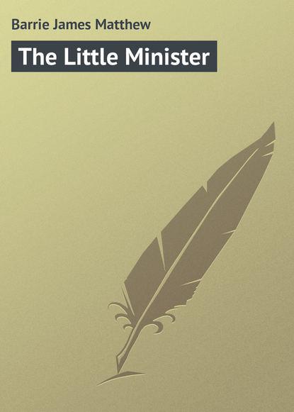 Джеймс Барри The Little Minister джеймс барри auld licht idylls