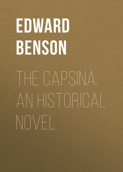 Фото - Эдвард Бенсон The Capsina. An Historical Novel o douglas the setons historical novel