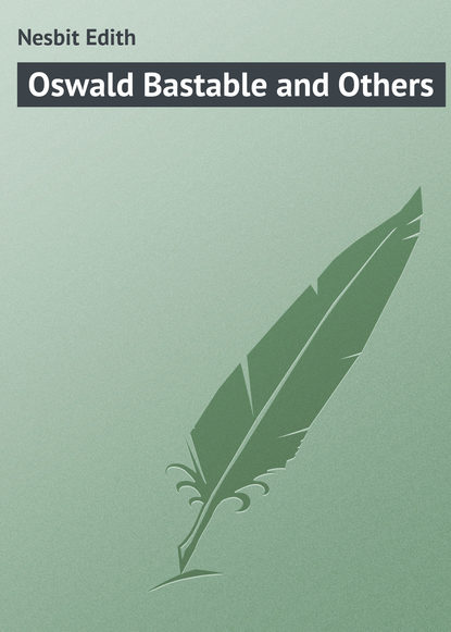 Эдит Несбит Oswald Bastable and Others эдит несбит the complete bastable family series illustrated edition