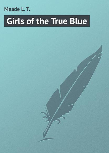 Фото - Meade L. T. Girls of the True Blue l t meade the rebel of the school
