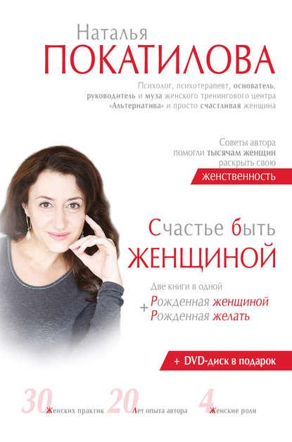 Фото - Наталья Покатилова Счастье быть женщиной. Рожденная женщиной + рожденная желать покатилова н счастье быть женщиной две книги в одной рожденная женщиной рожденная желать dvd