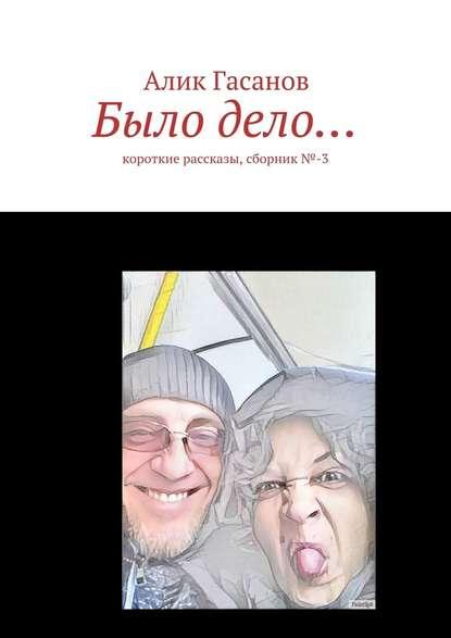 Фото - Алик Гасанов Было дело… Короткие рассказы, сборник№-3 алик гасанов как мы с