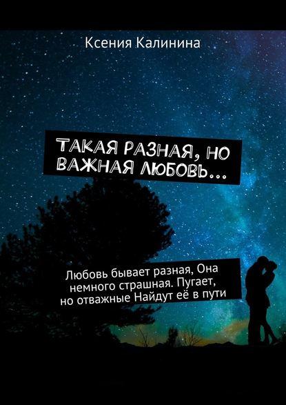 Ксения Калинина Такая разная, но важная любовь… Любовь бывает разная, Она немного страшная. Пугает, ноотважные Найдут её впути вера и марина воробей такая разная любовь