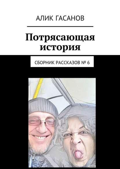 Фото - Алик Гасанов Потрясающая история. Сборник рассказов№ 6 алик гасанов как мы с