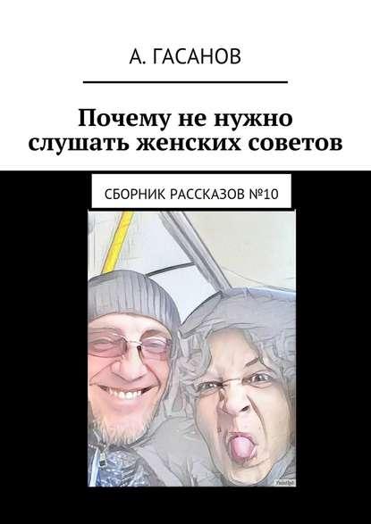 Фото - Алик Гасанов Почему не нужно слушать женских советов. Сборник рассказов№10 алик гасанов как мы с