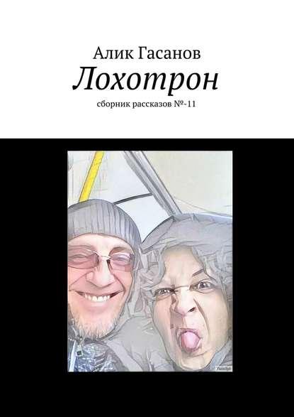 Фото - Алик Гасанов Лохотрон. сборник рассказов№-11 алик гасанов как мы с