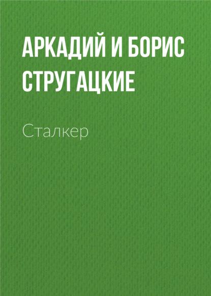 Аркадий и Борис Стругацкие. Сталкер