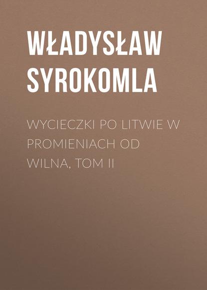 Władysław Syrokomla Wycieczki po Litwie w promieniach od Wilna, tom II władysław syrokomla wycieczki po litwie w promieniach od wilna tom i
