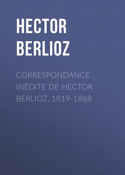Hector Berlioz Correspondance inédite de Hector Berlioz, 1819-1868 г берлиоз грезы и каприс op 8 h 88 reverie et caprice op 8 h 88 by berlioz hector