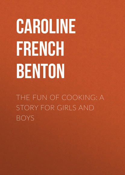 Caroline French Benton The Fun of Cooking: A Story for Girls and Boys недорого