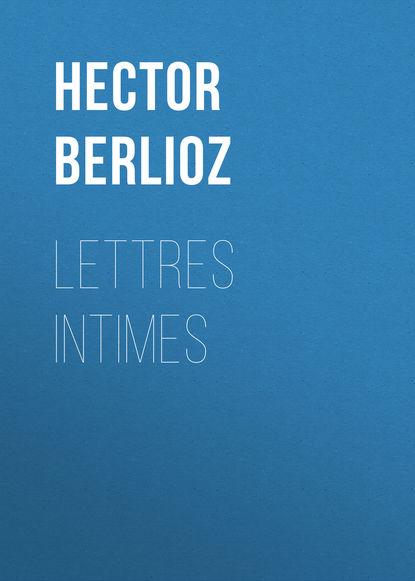 Hector Berlioz Lettres intimes г берлиоз грезы и каприс op 8 h 88 reverie et caprice op 8 h 88 by berlioz hector