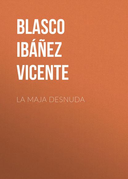 Висенте Бласко-Ибаньес La maja desnuda висенте бласко ибаньес die toten befehlen