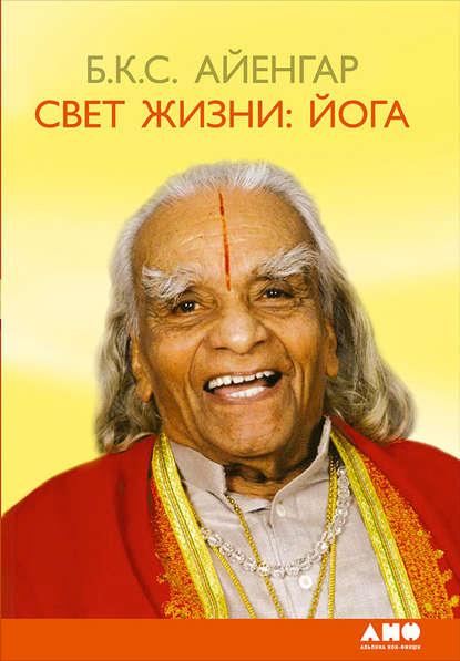 Б. К. С. Айенгар Свет жизни: йога. Путешествие к цельности, внутреннему спокойствию и наивысшей свободе айенгар б дерево йоги ежедневная практика