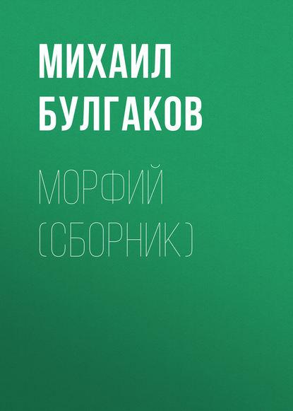 Михаил Булгаков Морфий (сборник) строгин валерий львович михаил булгаков морфий женщины любовь