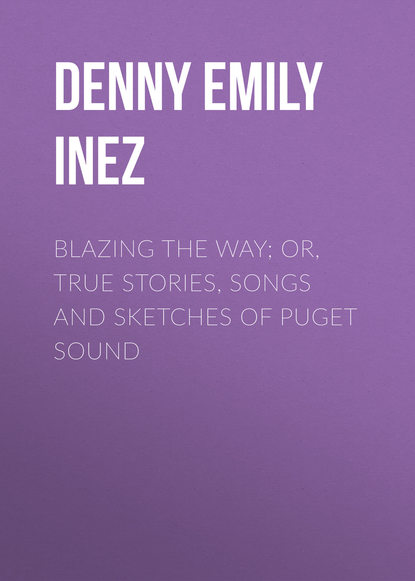 Denny Emily Inez Blazing the Way; Or, True Stories, Songs and Sketches of Puget Sound фото