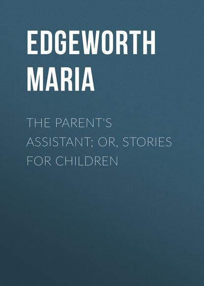 Edgeworth Maria The Parent's Assistant; Or, Stories for Children edgeworth maria practical education volume ii