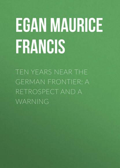 Egan Maurice Francis Ten Years Near the German Frontier: A Retrospect and a Warning