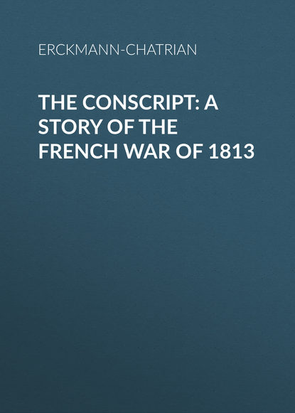 Erckmann-Chatrian The Conscript: A Story of the French war of 1813 french harry willard the lance of kanana a story of arabia