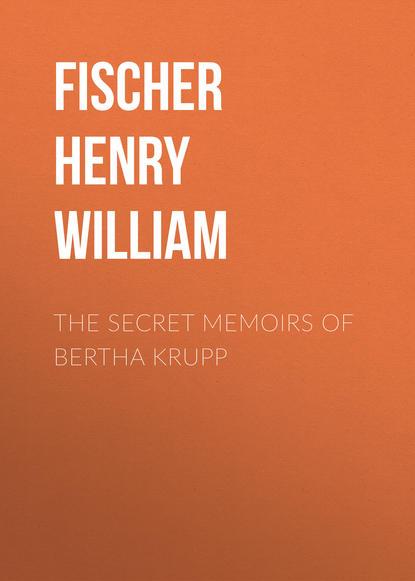 Fischer Henry William The Secret Memoirs of Bertha Krupp william manchester arms of krupp
