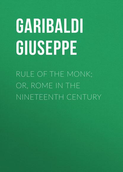 Garibaldi Giuseppe Rule of the Monk; Or, Rome in the Nineteenth Century giovanni sforza garibaldi in toscana nel 1848