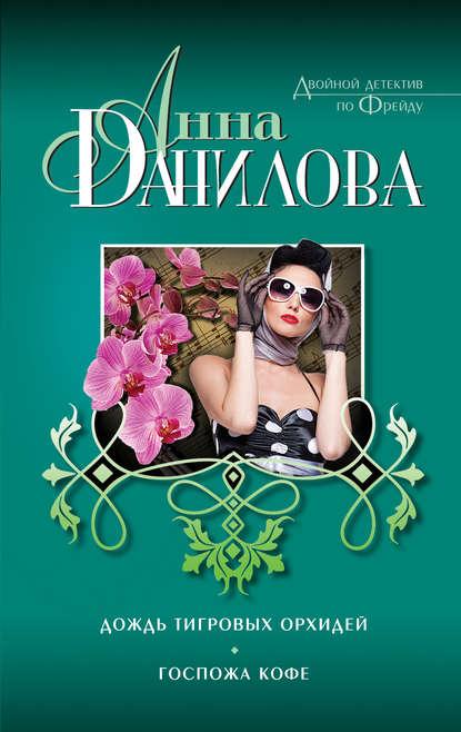 Анна Данилова Дождь тигровых орхидей. Госпожа Кофе (сборник) данилова анна васильевна дождь тигровых орхидей