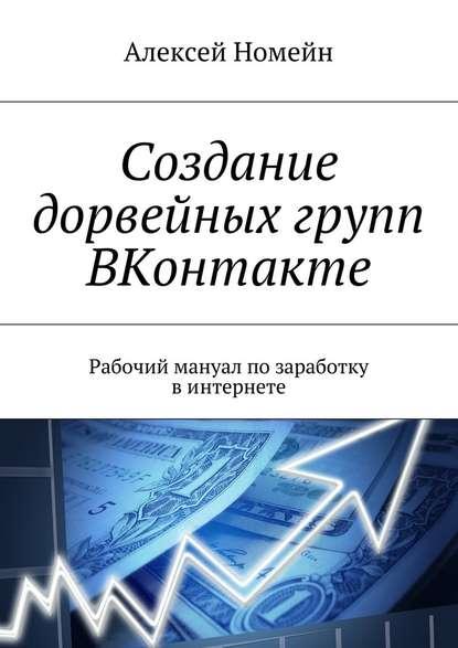 Алексей Номейн Создание дорвейных групп ВКонтакте. Рабочий мануал позаработку винтернете недорого