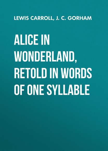 Льюис Кэрролл Alice in Wonderland, Retold in Words of One Syllable гримм я grimms fairy tales retold in one syllable words