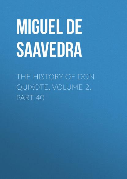 Мигель де Сервантес Сааведра The History of Don Quixote, Volume 2, Part 40 мигель де сервантес сааведра the history of don quixote volume 2 part 21