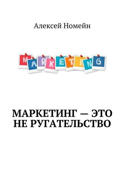 Алексей Номейн Маркетинг– это неругательство недорого