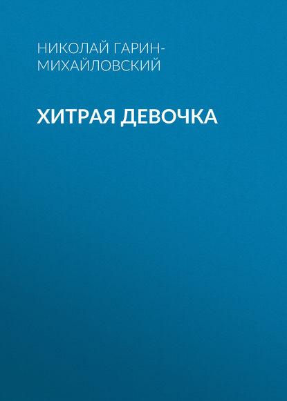 Николай Гарин-Михайловский Хитрая девочка