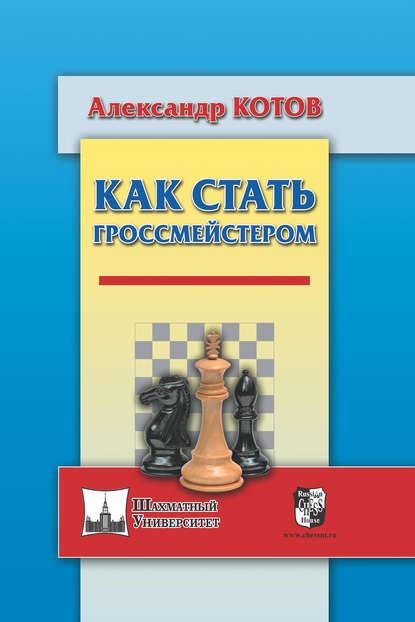 Александр Котов — Как стать гроссмейстером