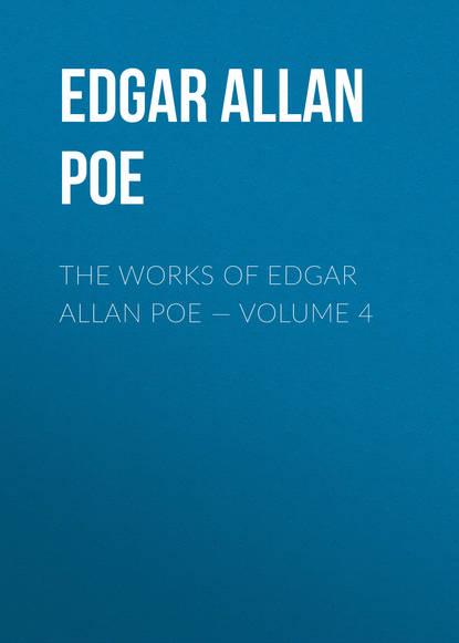 Эдгар Аллан По The Works of Edgar Allan Poe — Volume 4