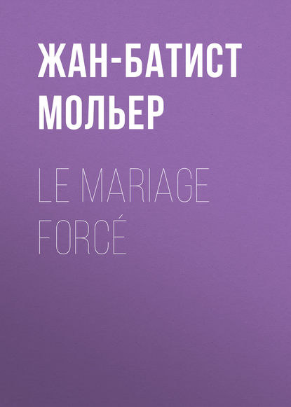 Мольер (Жан-Батист Поклен) Le Mariage forcé мольер жан батист поклен le malade imaginaire