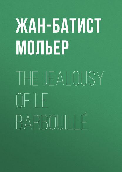 Мольер (Жан-Батист Поклен) The Jealousy of le Barbouillé мольер жан батист поклен le malade imaginaire