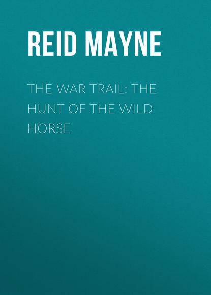 Фото - Майн Рид The War Trail: The Hunt of the Wild Horse майн рид the hunters feast conversations around the camp fire