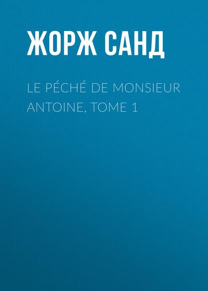 Жорж Санд Le péché de Monsieur Antoine, Tome 1 charles antoine jombert catalogue raisonné de l oeuvre de sébastien le clerc p 1