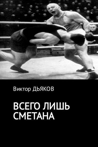 Фото - Виктор Елисеевич Дьяков Всего лишь сметана виктор елисеевич дьяков чужая правда
