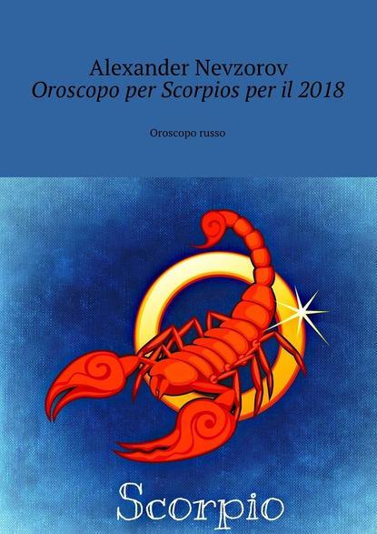 Александр Невзоров Oroscopo per Scorpiosper il2018. Oroscopo russo софи лав per sempre e oltre