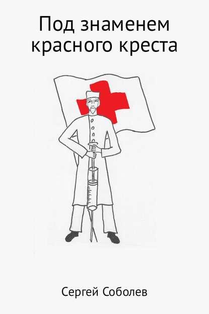 Сергей Владимирович Соболев Под знаменем красного креста сергей владимирович соболев под знаменем красного креста