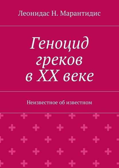 Леонидас Н. Марантидис Геноцид греков вХХвеке. Неизвестное обизвестном александр дивочкин неизвестное об известном