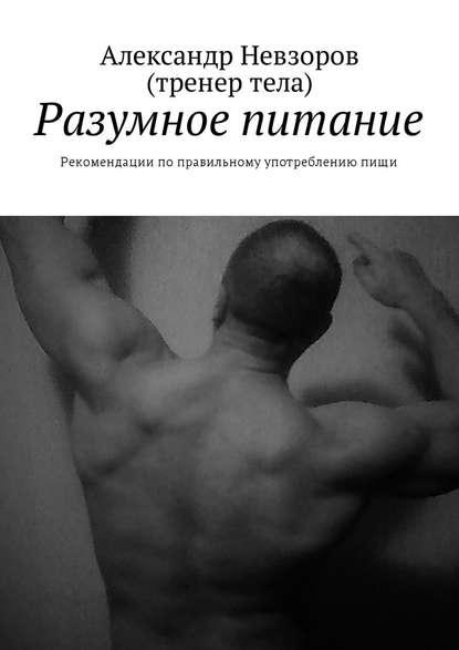 Александр Валерьевич Невзоров Разумное питание. Рекомендации поправильному употреблениюпищи