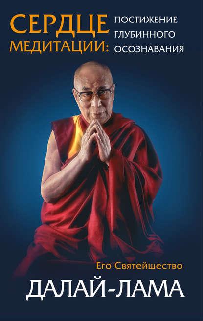 Далай-лама XIV Сердце медитации. Постижение глубинного осознавания лама сопа ринпоче сердце пути как видеть в гуру будду