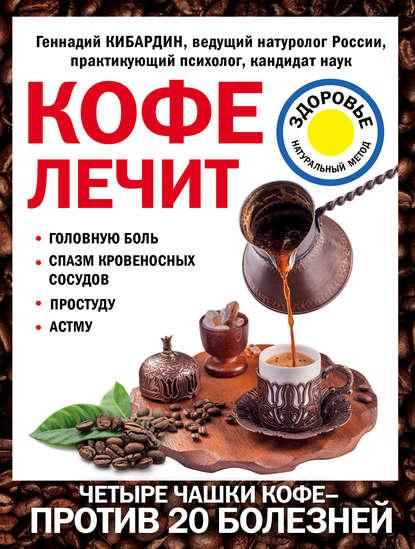 Геннадий Кибардин Кофе лечит: головную боль, спазм кровеносных сосудов, простуду, астму