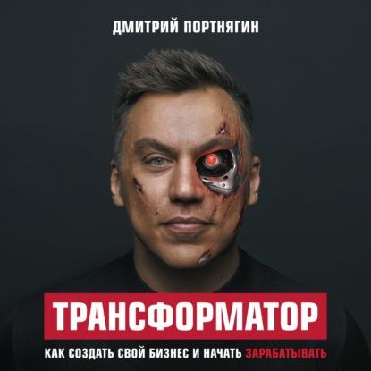 Портнягин Дмитрий Сергеевич Трансформатор. Как создать свой бизнес и начать зарабатывать обложка