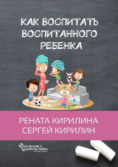 Как воспитать воспитанного ребенка. За50шагов Кирилина Рената