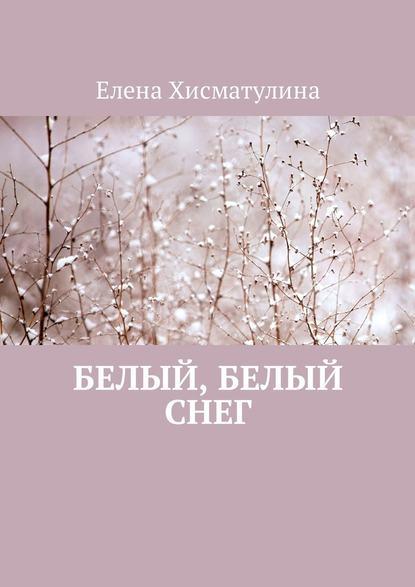 Елена Хисматулина Белый, белый снег сахиб шихмирзаева в плену жизни часть 1 белый снег