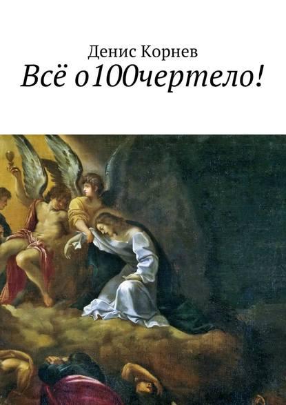 Фото - Денис Александрович Корнев Всё о100чертело! денис александрович корнев воскресение осириса книга первая