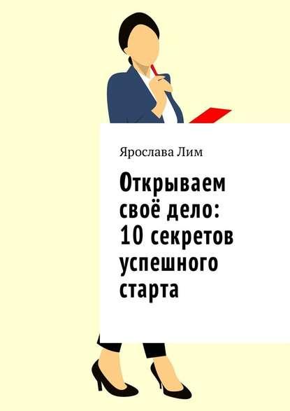 Ярослава Лим Открываем своё дело: 10 секретов успешного старта
